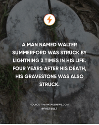 Struck once riding a horse, second under a tree, third strolling at the park, and fourth on his gravestone. Unlucky? — Source: (The Vintage News) http:-bit.ly-lightning4: A MAN NAMED WALTER  SUMMERFORD WAS STRUCK BY  LIGHTNING 3 TIMES IN HIS LIFE.  FOUR YEARS AFTER HIS DEATH,  HIS GRAVESTONE WAS ALSC  STRUCK.  SOURCE: THEVINTAGENEWS.coM  @FACTBOLT Struck once riding a horse, second under a tree, third strolling at the park, and fourth on his gravestone. Unlucky? — Source: (The Vintage News) http:-bit.ly-lightning4