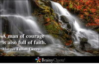 A man of courage is also full of faith. - Marcus Tullius Cicero: A man of courag  Mis also full of faith.  Marcus Tullius Cicero  Brainy  Quote A man of courage is also full of faith. - Marcus Tullius Cicero
