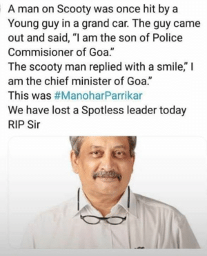 "Memes, Police, and Lost: A man on Scooty was once hit by a  Young guy in a grand car. The guy came  out and said, ""I am the son of Police  Commisioner of Goa.""  The scooty man replied with a smile,"" I  am the chief minister of Goa.""  This was #ManoharParrikar  We have lost a Spotless leader today  RIP Sir  40"