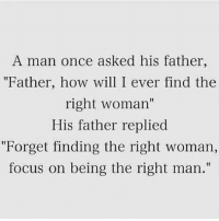 "Focus, How, and Once: A man once asked his father,  ""Father, how will I ever find the  right woman""  His father replied  ""Forget finding the right woman,  focus on being the right man.""  I1 This is it Chief. via /r/wholesomememes https://ift.tt/2zKAxmX"