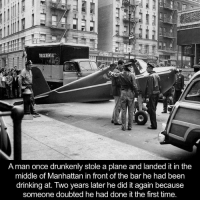 Dank, Manhattan, and The Middle: A man once drunkenly stole a plane and landed it in the  middle of Manhattan in front of the bar he had been  drinking at. Two years later he did it again because  someone doubted he had done it the first time.
