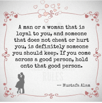 Keep them <3: A man or a woman that is  loyal to you, and someone  that does not cheat or hurt  you, is definitely someone  you  should keep. If you come。  across a good person, hoid  onto that good person.  -Mustafa Alam Keep them <3