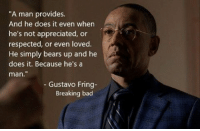 "Bad, Breaking Bad, and Memes: ""A man provides.  And he does it even when  he's not appreciated, or  respected, or even loved.  He simply bears up and he  does it. Because he's a  man  Gustavo Fring  Breaking bad Best."