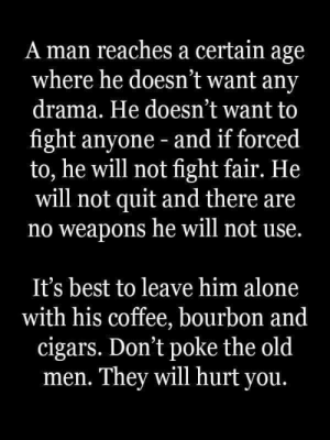 Poated by an ex coworker. I love the guy but he takes himself way too seriously.: A man reaches a certain age  where he doesn't want any  drama. He doesn't want to  fight anyone - and if forced  to, he will not fight fair. He  will not quit and there are  no weapons he will not use.  t's best to leave him alone  with his coffee, bourbon and  cigars. Don't poke the old  men. They will hurt you. Poated by an ex coworker. I love the guy but he takes himself way too seriously.
