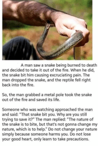 "Fire, Life, and Saw: A man saw a snake being burned to death  and decided to take it out of the fire. When he did,  the snake bit him causing excruciating pain. The  man dropped the snake, and the reptile fell right  back into the fire.  So, the man grabbed a metal pole took the snake  out of the fire and saved its life.  Someone who was watching approached the man  and said: ""That snake bit you. Why are you still  trying to save it?"" The man replied: ""The nature of  the snake is to bite, but that's not gonna change my  nature, which is to help."" Do not change your nature  simply because someone harms you. Do not lose  your good heart, only learn to take precautions. Now to actually try."
