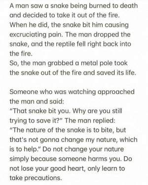 "https://t.co/xVIWeLbguP: A man saw a snake being burned to death  and decided to take it out of the fire.  When he did, the snake bit him causing  excruciating pain. The man dropped the  snake, and the reptile fell right back into  the fire.  So, the man grabbed a metal pole took  the snake out of the fire and saved its life.  Someone who was watching approached  the man and said:  ""That snake bit you. Why are you still  trying to save it?"" The man replied:  ""The nature of the snake is to bite, but  that's not gonna change my nature, which  is to help."" Do not change your nature  simply because someone harms you. Do  not lose your good heart, only learn to  take precautions. https://t.co/xVIWeLbguP"