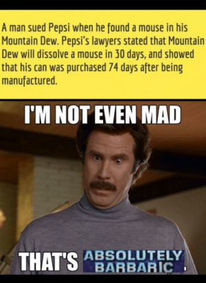 Not even mad, thats barbaric: A man sued Pepsi when he found a mouse in his  Mountain Dew. Pepsi's lawyers stated that Mountain  Dew will dissolve a mouse in 30 days, and showed  that his can was purchased 74 days after being  manufactured.  I'M NOT EVEN MAD  THATSRBAREC  ABSOLUTELY Not even mad, thats barbaric