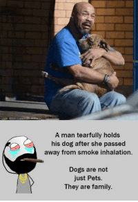 manly tears: A man tearfully holds  his dog after she passed  away from smoke inhalation.  Dogs are not  Just Pets.  They are family.
