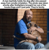 Omg, the tears....😓💔: A man tearfully holds his dog after she passed  away from smoke inhalation. The photo was taken  shortly after firefighters brought her out of the  house Dogs aren't just pets. They're family. Omg, the tears....😓💔