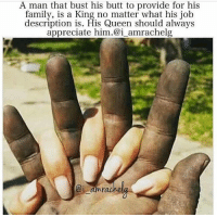 """Memes, 🤖, and Amr: A man that bust his butt to provide for his  family, is a King no matter what his job  description is. His Queen should always  appreciate him.@i amrachelg  ai amr Click link below to Pre-Order my relationship book """"Spectacular Love: How To Make Good Love Last"""" or Text Me #SpectacularLove to (786) 661-1224  for the PRE-ORDER link!  .  http://smarturl.it/SpectacularLoveBook"""