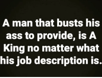 Ass, Respect, and Hood: A man that busts his  ass to provide, is A  King no matter what  his job description is. Respect the hussle.
