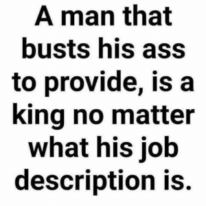 🙌💯: A man that  busts his ass  to provide, is a  king no matter  what his job  description is. 🙌💯