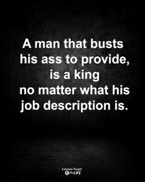 <3: A man that busts  his ass to provide,  is a king  no matter what his  job description is.  Lessons Taught  By LIFE <3