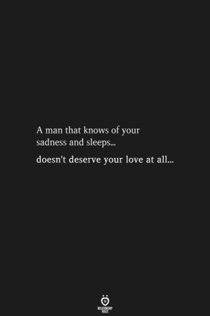 A Man That: A man that knows of your  sadness and sleeps...  doesn't deserve your love at all...