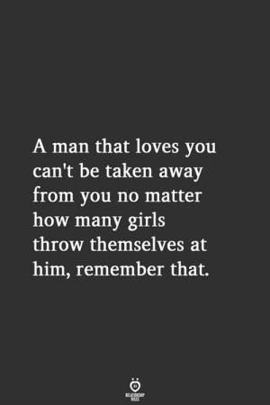 A Man That: A man that loves you  can't be taken away  from you no matter  how many girls  throw themselves at  him, remember that.