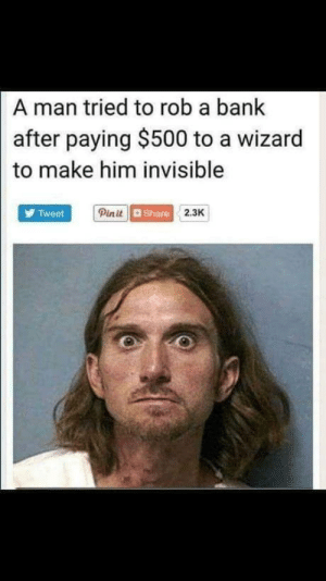 Bank, Wizard, and Who: A man tried to rob a bank  paying $500 to a wizard  after  to make him invisible  Pinit  Tweet  2.3K  d Share If you can trust a Wizard who can you trust?