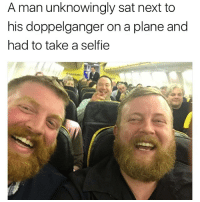 Doppelganger, Dude, and Memes: A man unknowingly sat next to  his doppelganger on a plane and  had to take a selfie Imagine the dude arriving at his seat and seeing himself : fuck, im already here.