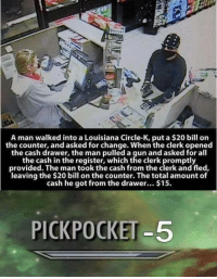 """Http, Louisiana, and Change: A man walked into a Louisiana Circle-K, put a $20 bill on  the counter, and asked for change. When the clerk opened  the cash drawer, the man pulled a gun and asked for all  the cash in the register, which the clerk promptly  provided. The man took the cash from the clerk and fled,  leaving the $20 bill on the counter. The total amount of  cash he got from the drawer... $15.  PICKPOCKET-5 <p>Pickpocketing lvl over 9000 via /r/wholesomememes <a href=""""http://ift.tt/2wSlchq"""">http://ift.tt/2wSlchq</a></p>"""