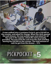 Memes, Louisiana, and Change: A man walked into a Louisiana Circle-K, put a $20 bill on  the counter, and asked for change. When the clerk opened  the cash drawer, the man pulled a gun and asked for all  the cash in the register, which the clerk promptly  provided. The man took the cash from the clerk and fled,  leaving the $20 bill on the counter. The total amount of  cash he got from the drawer... $15.  PICKPOCKET-5 when u play urself