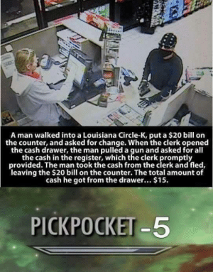 Louisiana, Change, and All The: A man walked into a Louisiana Circle-K, put a $20 bill on  the counter, and asked for change. When the clerk opened  the cash drawer, the man pulled a gun and asked for all  the cash in the register, which the clerk promptly  provided. The man took the cash from the clerk and fled,  leaving the $20 bill on the counter. The total amount of  cash he got from the drawer... $15.  PICKPOCKET-5 Pickpocketing lvl over 9000