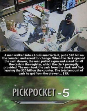 Reddit, Louisiana, and Change: A man walked into a Louisiana Circle-K, put a $20 bill orn  the counter, and asked for change. When the clerk opened  the cash drawer, the man pulled a gun and asked for all  the cash in the register, which the clerk promptly  provided. The man took the cash from the clerk and fled  leaving the $20 bill on the counter. The total amount of  cash he got from the drawer.. $15.  PICKPOCKET -5 Mission Compromised