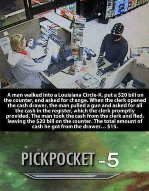 Louisiana, Change, and All The: A man walked into a Louisiana Circle-K, put a $20 bill orn  the counter, and asked for change. When the clerk opened  the cash drawer, the man pulled a gun and asked for all  the cash in the register, which the clerk promptly  provided. The man took the cash from the clerk and fled  leaving the $20 bill on the counter. The total amount of  cash he got from the drawer.. $15.  PICKPOCKET -5 Robber loses 5 dollar