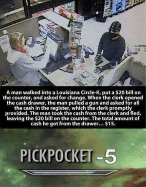 Reddit, Louisiana, and Change: A man walked into a Louisiana Circle-K, put a $20 bill on  the counter, and asked for change. When the clerk opened  the cash drawer, the man pulled a gun and asked for all  the cash in the register, which the clerk promptly  provided. The man took the cash from the clerk and fled  leaving the $20 bill on the counter. The total amount of  cash he got from the drawer... $15.  PICKPOCKET-5 Mission failed.