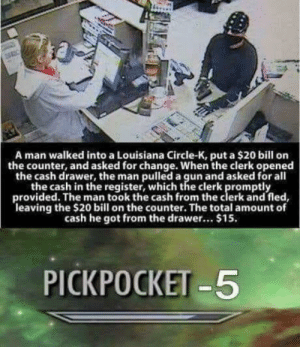 Reddit, Louisiana, and Change: A man walked into a Louisiana Circle-K, put a $20 bill orn  the counter, and asked for change. When the clerk opened  the cash drawer, the man pulled a gun and asked for all  the cash in the register, which the clerk promptly  provided. The man took the cash from the clerk and fled,  leaving the $20 bill on the counter. The total amount of  cash he got from the drawer... $15.  PICKPOCKET -5 Store +5