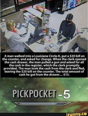 Reddit, Louisiana, and Change: A man walked into a Louisiana Circle-K, put a $20 bill on  the counter, and asked for change. When the clerk opened  the cash drawer, the man pulled a gun and asked for all  the cash in the register, which the clerk promptly  provided. The man took the cash from the clerk and fled,  leaving the $20 bill on the counter. The total amount of  cash he got from the drawer... $15  PICKPOCKET-5  ifunny.ce Exciting