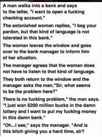 "Brittany: A man walks into a bank and says  to the teller, ""I want to open a fucking  checking account.""  The astonished woman replies, ""I beg your  pardon, but that kind of language is not  tolerated in this bank.""  The woman leaves the window and goes  over to the bank manager to inform him  of her situation.  The manager agrees that the woman does  not have to listen to that kind of language.  They both return to the window and the  manager asks the man,""Sir, what seems  to be the problem here?""  There is no fucking problem,"" the man says.  ""I just won $200 million bucks in the damn  lottery and I want to put my fucking money  in this damn bank.""  ""Oh  see,"" says the manager. ""And is  this bitch giving you a hard time, sir? Brittany"