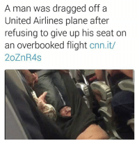 """Chicago, cnn.com, and Facebook: A man was dragged off a  United Airlines plane after  refusing to give up his seat on  an overbooked flight  cnn.it/  20ZnR4S The airline said the plane wouldn't take off until four people volunteered, according to one witness. Several disturbing videos posted to social media Sunday show a man being violently dragged off a United Airlines plane out of Chicago after the company overbooked the flight. Video posted to social media shows the man screaming as security personnel pry him out of his chair, causing his head to bash against an armrest. He's then dragged down the aisle on his back as horrified witnesses film on their phones and scream out in disgust. """"My God, what are you doing? No, this is wrong!"""" one woman cries as she watches the man being dragged past her feet. """"Oh my God look at what you did to him! Oh my God!"""" Someone else describes the man as having """"busted his lip."""" Audra D. Bridges, who posted a video of the encounter to Facebook, told The Courier-Journal that airline staff were looking for one volunteer to give up a seat before the flight to Louisville, Kentucky, boarded. Passengers were offered $400 and a hotel stay. After the flight boarded, staff announced that they needed four people to volunteer to give up seats so that United employees who needed to be in Louisville Monday could take them. The amount was increased to $800, she said, and passengers were told the plane wouldn't leave until four people volunteered. When nobody offered, staff announced a computer would select four people. One couple cooperated and left. The man in the video was also selected."""