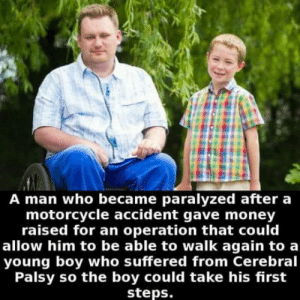 Anaconda, Money, and Motorcycle: A man who became paralyzed after a  motorcycle accident gave money  raised for an operation that could  allow him to be able to walk again to a  young boy who suffered from Cerebral  Palsy so the boy could take his first  steps. Generosity +100