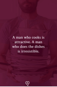 Memes, 🤖, and Who: A man who cooks is  attractive. A man  who does the dishes  is irresistible.