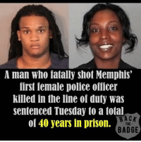 America, Memes, and Police: A man who fatally shot Memphis  first female police ofiicer  killed in the line of duty was  sentenced Tuesday to a total  BACK  of 40 years in prison.  THE  BADGE A man who fatally shot Memphis' first female police officer killed in the line of duty was sentenced Tuesday to a total of 40 years in prison on an array of charges. Twenty-five-year-old Treveno Campbell was sentenced to 25 years for his second-degree murder conviction in the December 2012 shooting death of Officer Martoiya Lang, a 32-year-old mother of four. Lang was shot as she and five other officers attempted to serve a search warrant. Campbell also was sentenced by Shelby County Criminal Court Judge James Beasley to another eight years for attempted second-degree murder, six additional years for using a firearm while committing a felony and one more year on a marijuana count. Sentences for another attempted second-degree murder count, plus reckless endangerment and additional weapons and drug charges, will run at the same time as the 40-year prison term. supportthepolice police cop hero thinblueline lawenforcement America policelivesmatter supportourtroops BlueLivesMatter sheepdogs police thankacop safetyday thankacop hugACop SupportLawEnforcement