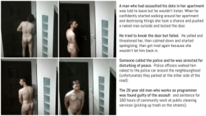 Man charged with assault after Tinder date gone bad: A man who had assaulted his date in her apartment  was told to leave but he wouldn't listen. When he  confidently started walking around her apartment  and destroying things she took a chance and pushed  a naked man outside and locked the door.  He tried to break the door but failed. He yelled and  threatened her, then calmed down and started  apologizing, then got mad again because she  wouldn't let him back in.  Someone called the police and he was arrested for  disturbing of peace. Police officers walked him  naked to the police car around the neighbourgho0od  (unfortunately they parked at the other side of the  road).  The 26 year old man who works as programmer  was found guilty of the assault and sentence for  160 hours of community work at public cleaning  services (picking up trash on the streets). Man charged with assault after Tinder date gone bad