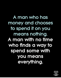 You Means: A man who has  money and chooses  to spend it on you  means nothing  A man with no time  who finds a way to  spend some with  you means  everything.  RO