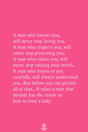 A Man That: A man who honors you  will never stop loving you  A man who respects you, will  never stop protecting you..  A man who values you, will  never stop valuing your worth.  A man who listens to you  carefully, will always understand  you.. But before you can picture  all of that.. It takes a man that  already has the vision on  how to treat a lady