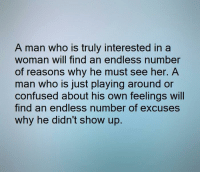 💯: A man who is truly interested in a  woman will find an endless number  of reasons why he must see her. A  man who is just playing around or  confused about his own feelings will  find an endless number of excuses  why he didn't show up. 💯