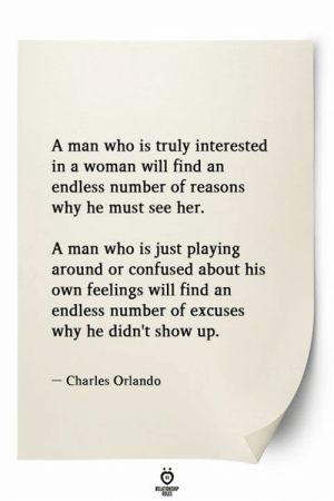 Confused, Orlando, and Her: A man who is truly interested  in a woman will find an  endless number of reasons  why he must see her.  A man who is just playing  around or confused about his  own feelings will find an  endless number of excuses  why he didn't show up  Charles Orlando