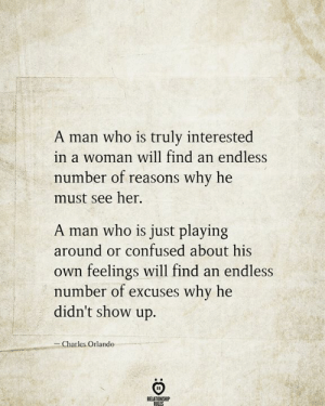 Reasons Why: A man who is truly interested  in a woman will find an endless  number of reasons why he  must see her  A man who is just playing  around or confused about his  feelings will find an endless  number of excuses why he  didn't show up.  Own  -Charles Orlando  RELATIONSHIP  RILES