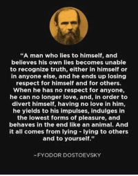 "And this is exactly what we are seeing now.: ""A man who lies to himself, and  believes his own lies becomes unable  to recognize truth, either in himself or  in anyone else, and he ends up losing  respect for himself and for others.  When he has no respect for anyone,  he can no longer love, and, in order to  divert himself, having no love in him,  he yields to his impulses, indulges in  the lowest forms of pleasure, and  behaves in the end like an animal. And  it all comes from lying lying to others  and to yourself.""  35  FYODOR DOSTOEVSKY And this is exactly what we are seeing now."