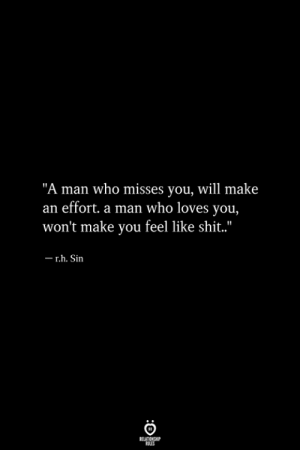 "Shit, Who, and Sin: ""A man who misses you, will make  an effort. a man who loves you,  won't make you feel like shit.""  r.h. Sin"