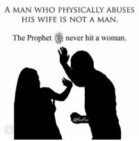 "Memes, Women, and Wife: A MAN WHO PHYSICALLY ABUSES  HIS WIFE IS NOT A MAN  The Prophet never hit a woman. the Prophet (peace and blessings of Allaah be upon him) said: ""I urge you to treat women well."" Narrated by al- Bukhaari"