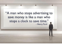 """A man who stops advertising to  save money is like a man who  stops a clock to save time  Henry Ford ""A man who stops #advertising to save #money is like a man who stops a clock to save time."" - Henry Ford"