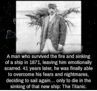 Creepy, Fire, and Love: A man who survived the fire and sinking  of a ship in 1871, leaving him emotionally  scarred. 41 years later, he was finally able  to overcome his fears and nightmares,  deciding to sail again... only to die in the  sinking of that new ship: The Titanic. Follow @the.paranormal.guide for more! ________________________________ . . . . HASHTAGS BELOW IGNORE . . . . . . _________________________________ scary creepy gore horrormovie blood horrorfan love horrorjunkie ahs twd horror supernatural horroraddict makeup murder spooky terror creepypasta evil metal bloody follow paranormal ghost haunted me serialkiller like4like deepweb