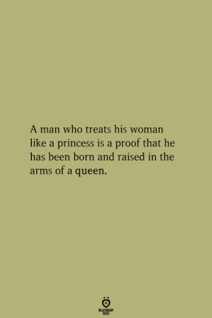 Queen, Princess, and Born and Raised: A man who treats his woman  like a princess is a proof that he  has been born and raised in the  arms of a queen.  ATICNP