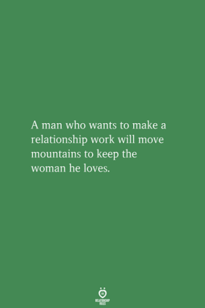 Work, Make A, and Who: A man who wants to make a  relationship work will move  mountains to keep the  woman he loves.