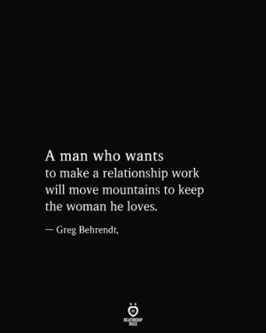 Mountains: A man who wants  to make a relationship work  will move mountains to keep  the woman he loves.  - Greg Behrendt,  RELATIONSHIP  RULES