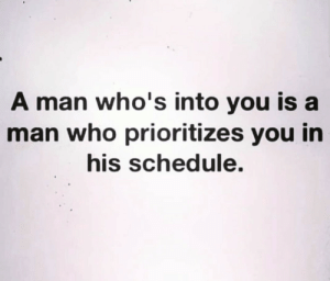 Into You: A man who's into you is a  man who prioritizes you in  his schedule.