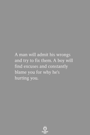 Wrongs: A man will admit his wrongs  and try to fix them. A boy will  find excuses and constantly  blame you for why hes  hurting you.